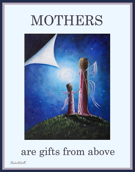Mother's Are Gifts From Above By Shawna Erback Print by Shawna Erback