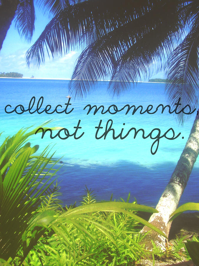 Collect Moments Not Things Digital Art By The Rose Colored