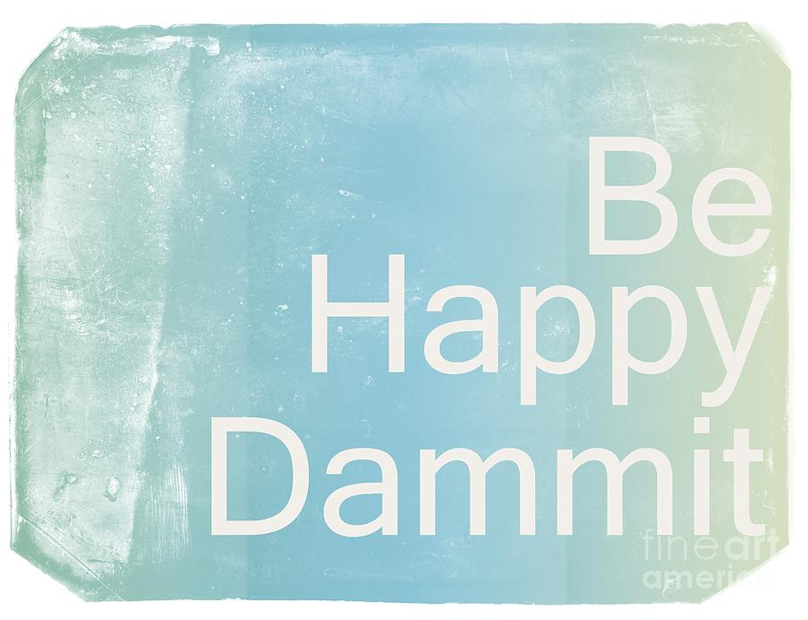 Be Happy Dammit Digital Art  - Be Happy Dammit Fine Art Print