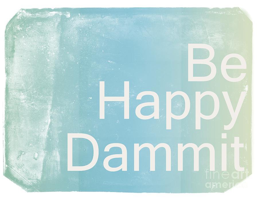 Be Happy Dammit Digital Art