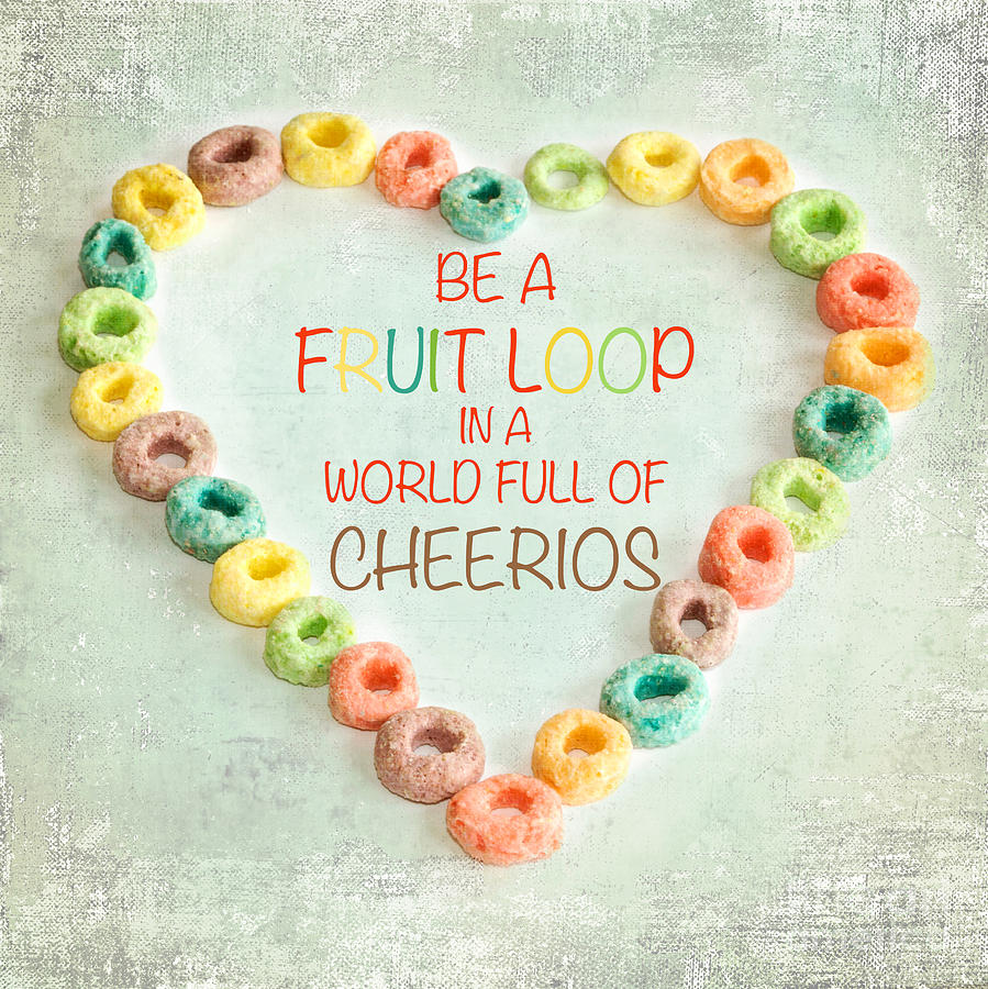 Be A Fruitloop In A World Full Of Cheerios Quote: Print