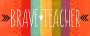Teaching Prints - Brave Teacher Print by Linda Woods
