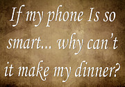 Inspirational Saying Prints - If My Phone Is So Smart Why Cant It Make My Dinner Print by Andee Photography