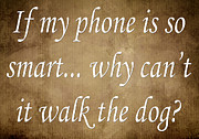 Inspirational Saying Prints - If My Phone Is So Smart Why Cant It Walk The Dog Print by Andee Photography