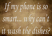 Inspirational Saying Prints - If My Phone Is So Smart Why Cant It Wash The Dishes Print by Andee Photography