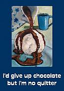 Taste Painting Posters - Id Give Up Chocolate... Poster by Joyce Geleynse