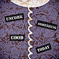Uncork Something Good Today by Frank Tschakert