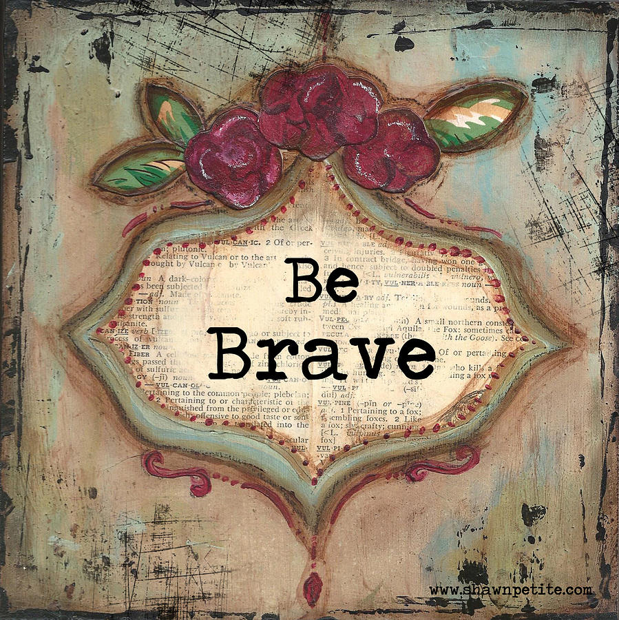 Brave Mixed Media -  Be Brave by Shawn Petite
