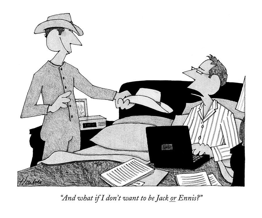 And What If I Dont Want To Be Jack Or Ennis? Drawing by William Haefeli