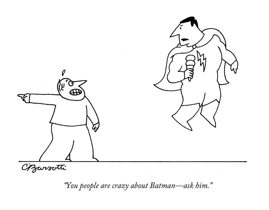 You People Are Crazy About Batman - Ask Him Drawing by Charles Barsotti
