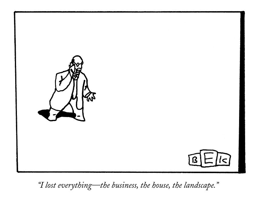 I Lost Everything - The Business Drawing by Bruce Eric Kaplan
