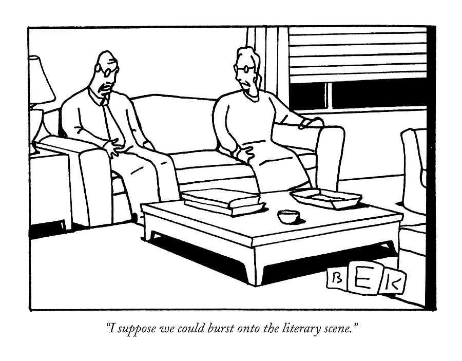 I Suppose We Could Burst Onto The Literary Scene Drawing by Bruce Eric Kaplan