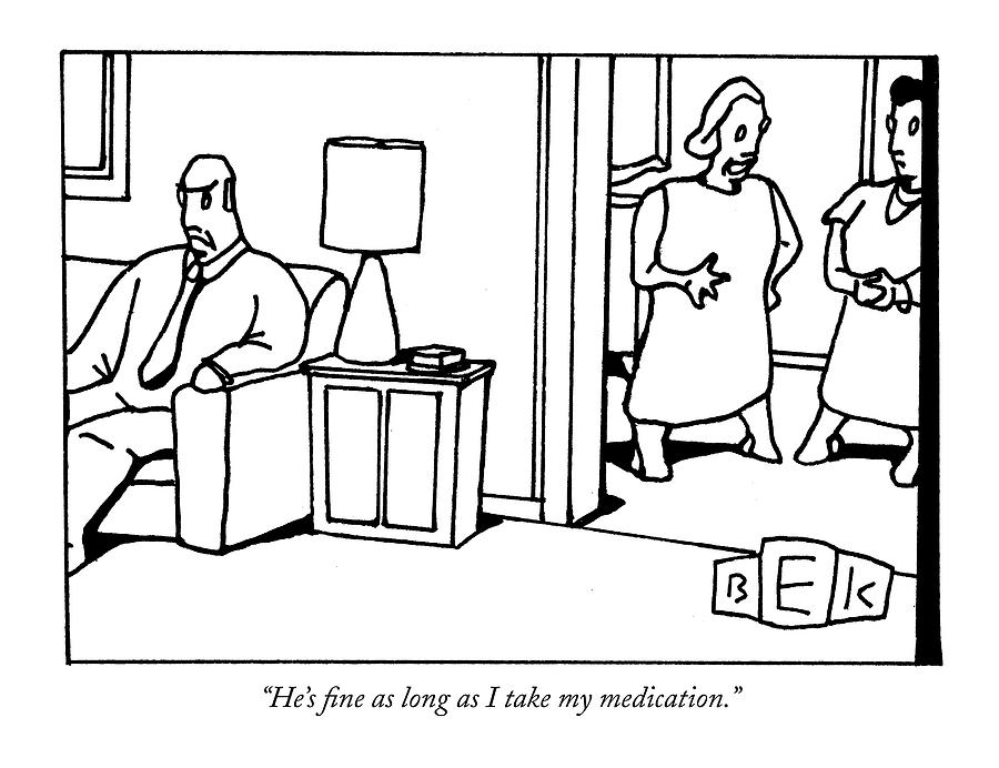 Hes Fine As Long As I Take My Medication Drawing by Bruce Eric Kaplan