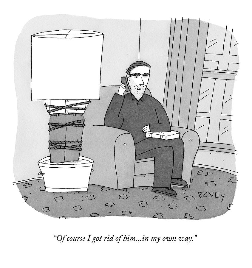 Of Course I Got Rid Of Him...in My Own Way Drawing by Peter C. Vey