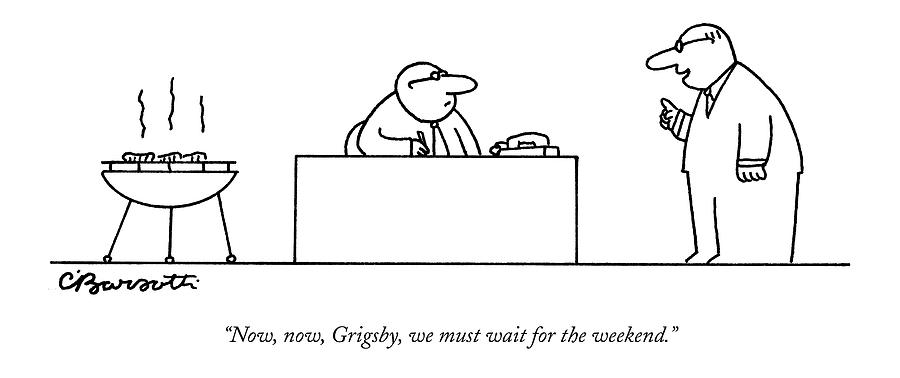 Now, Now, Grigsby, We Must Wait For The Weekend Drawing by Charles Barsotti