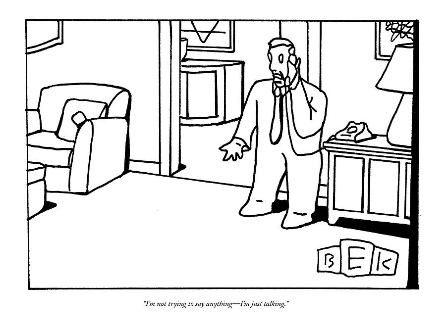 Im Not Trying To Say Anything - Im Just Talking Drawing by Bruce Eric Kaplan
