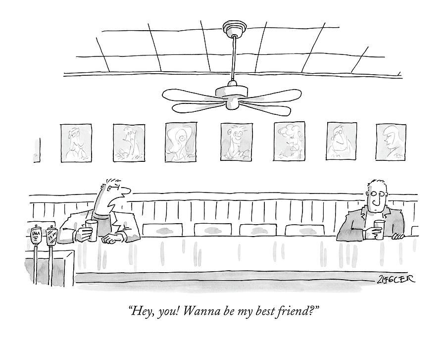 Hey, You! Wanna Be My Best Friend? Drawing by Jack Ziegler