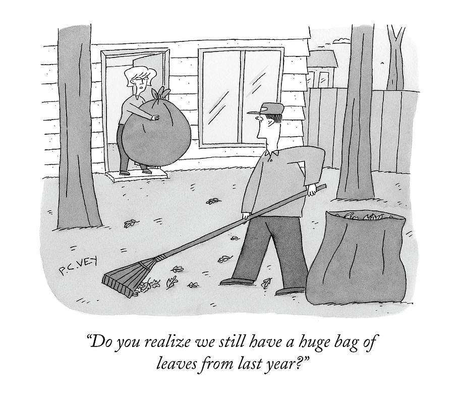 Do You Realize We Still Have A Huge Bag Of Leaves Drawing by Peter C. Vey