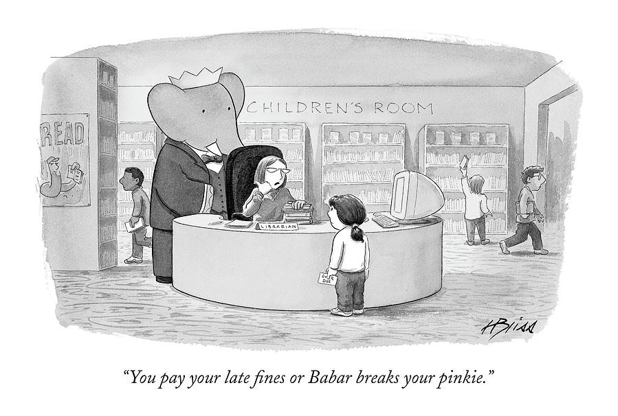 You Pay Your Late Fines Or Babar Breaks Drawing by Harry Bliss