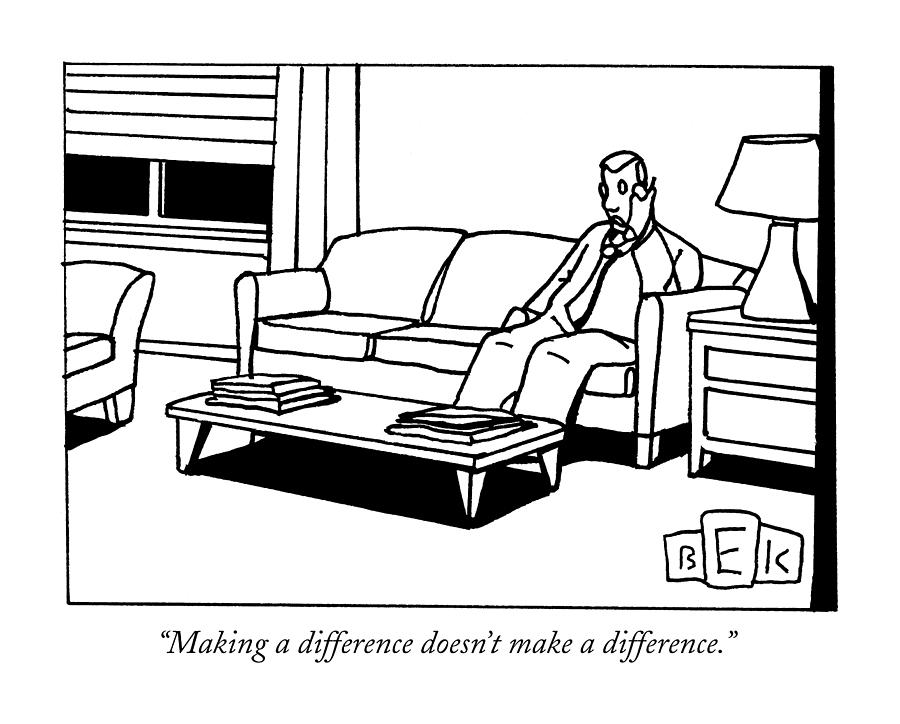 Making A Difference Doesnt Make A Difference Drawing by Bruce Eric Kaplan
