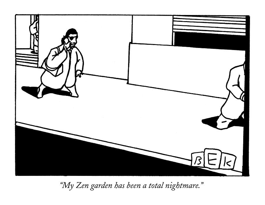 My Zen Garden Has Been A Total Nightmare Drawing by Bruce Eric Kaplan