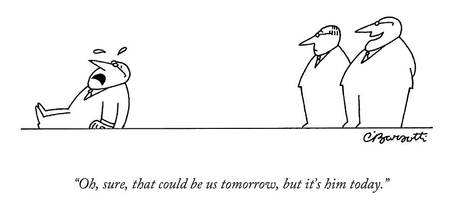 Oh, Sure, That Could Be Us Tomorrow, But Its Drawing by Charles Barsotti