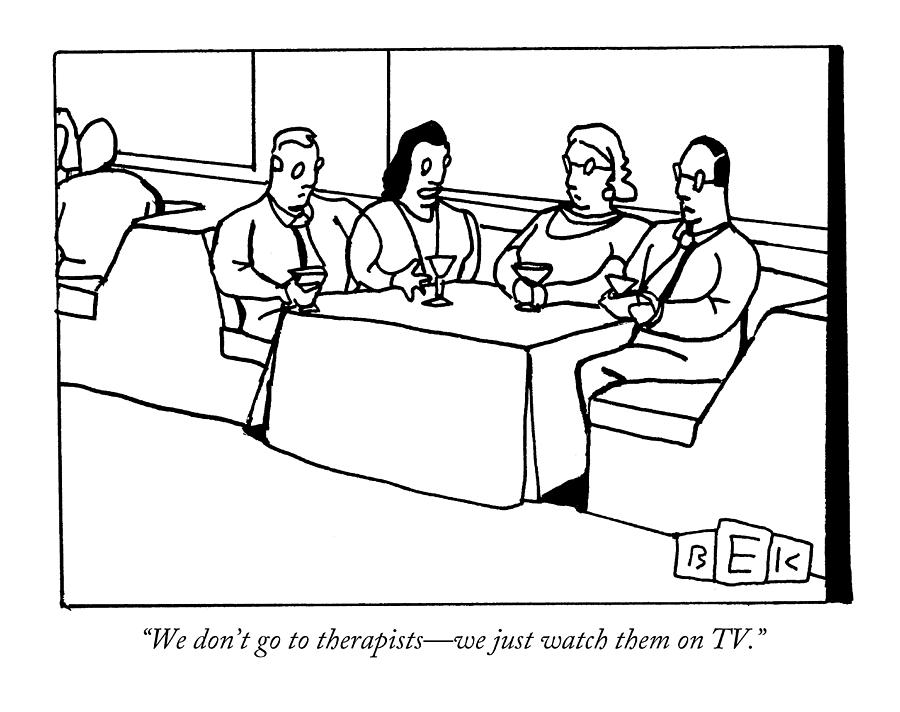 Psychiatrists Drawing - We Dont Go To Therapists - We Just Watch by Bruce Eric Kaplan