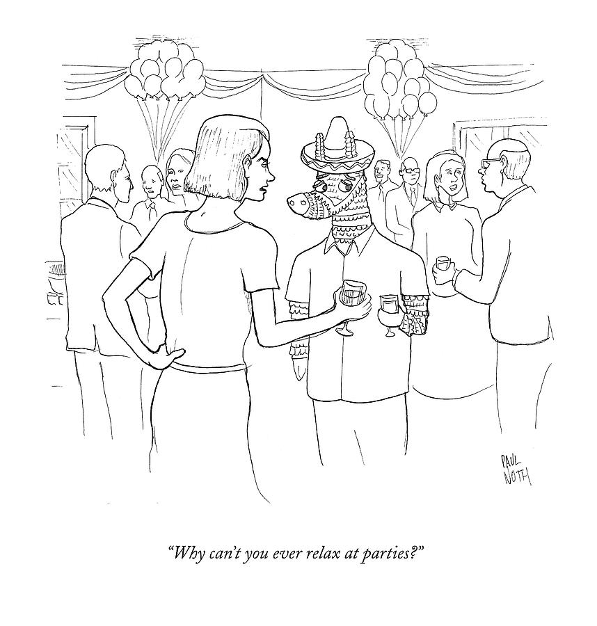 Why Cant You Ever Relax At Parties? Drawing by Paul Noth