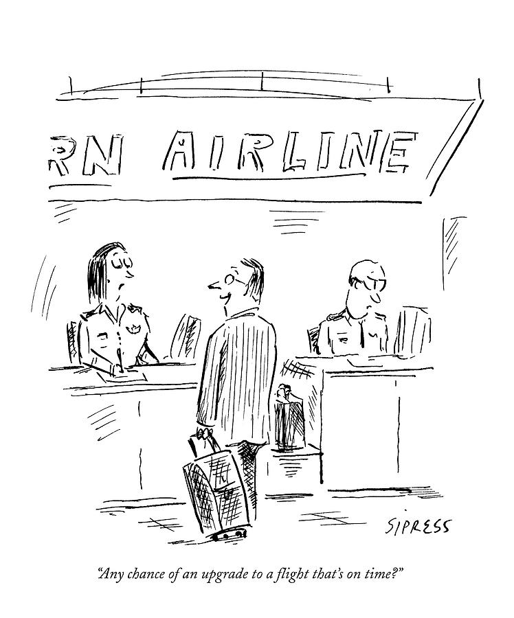 Any Chance Of An Upgrade To A Flight Thats Drawing by David Sipress