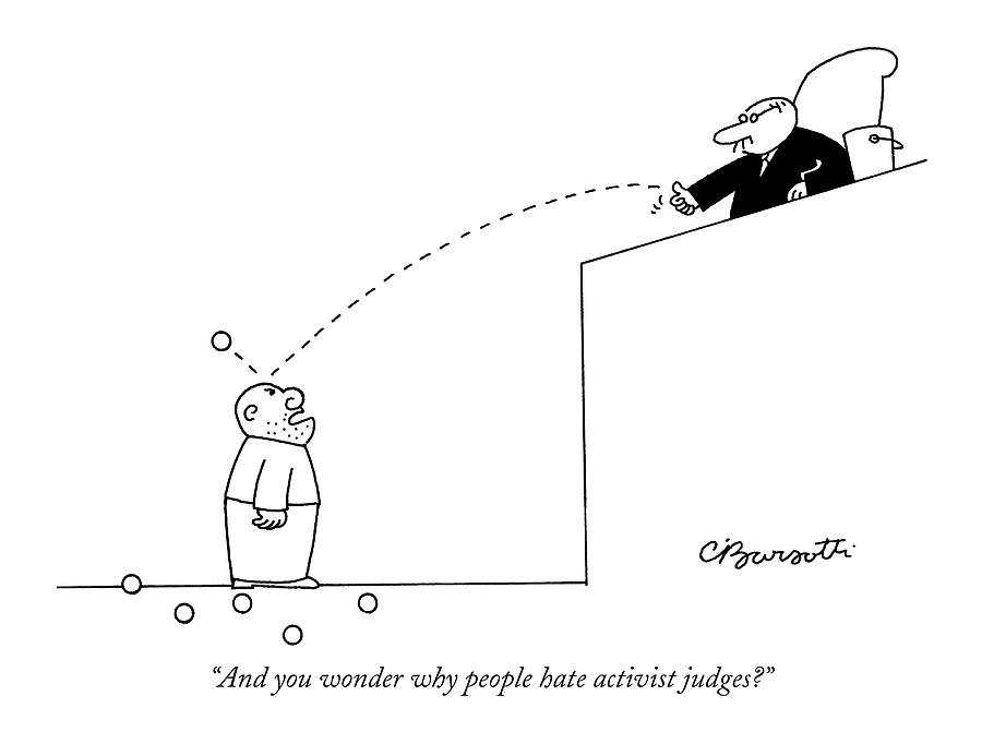 And You Wonder Why People Hate Activist Judges? Drawing by Charles Barsotti