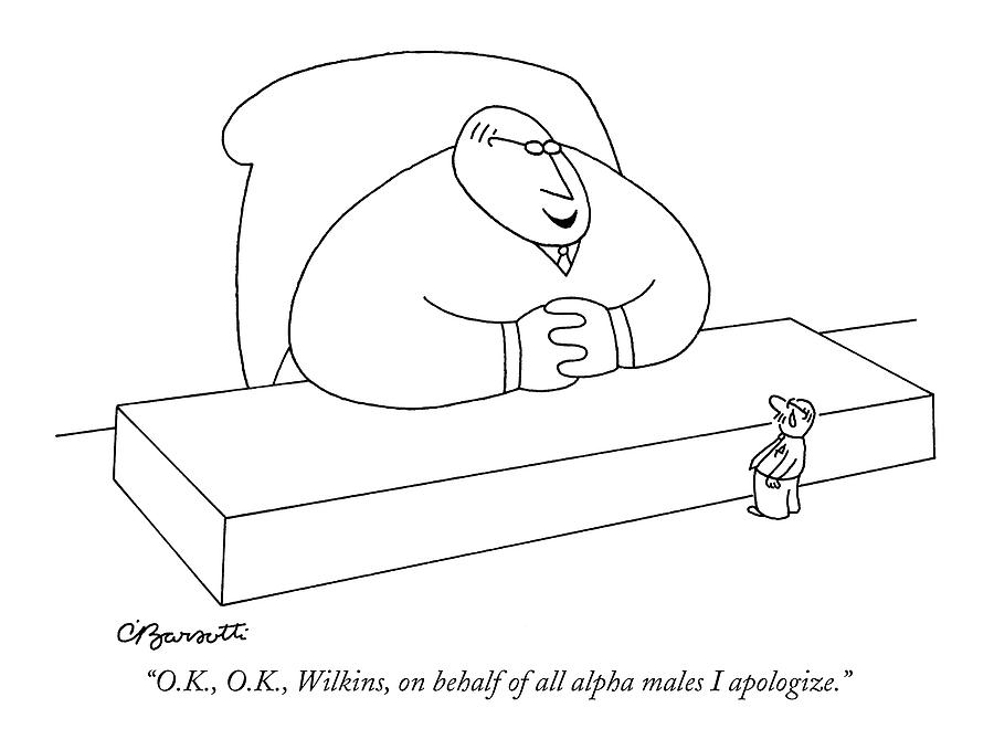 O.k., O.k., Wilkins, On Behalf Of All Alpha Males Drawing by Charles Barsotti