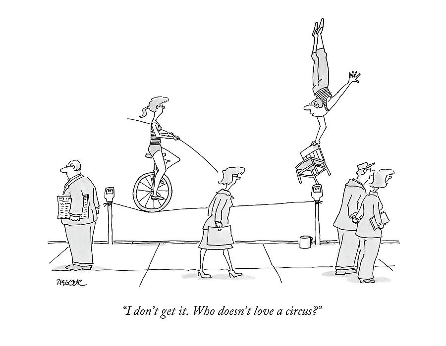 I Dont Get It. Who Doesnt Love A Circus? Drawing by Jack Ziegler