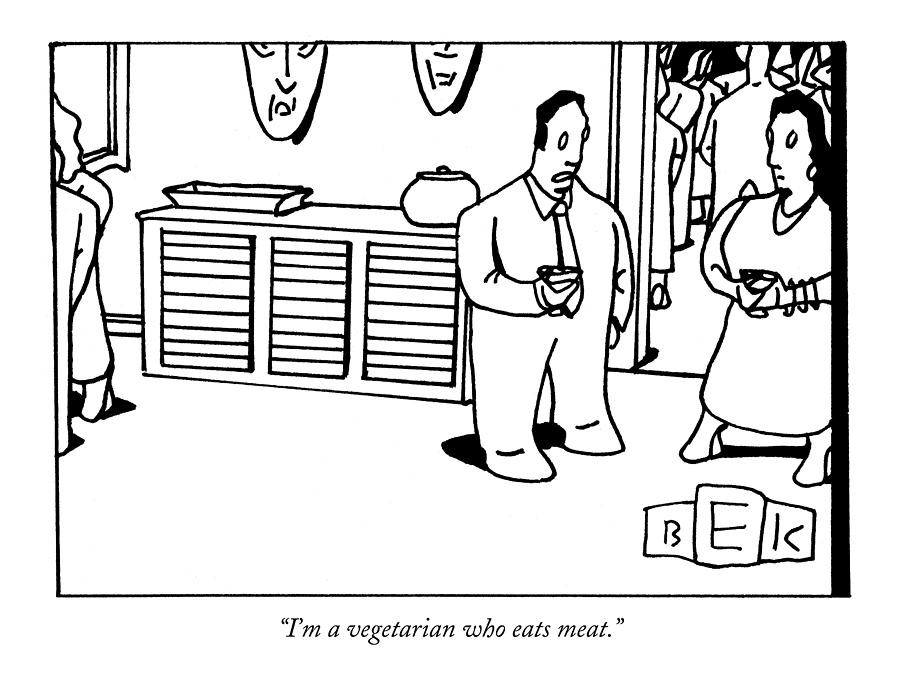 Im A Vegetarian Who Eats Meat Drawing by Bruce Eric Kaplan