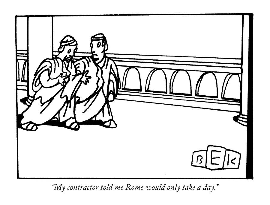 My Contractor Told Me Rome Would Only Take A Day Drawing by Bruce Eric Kaplan