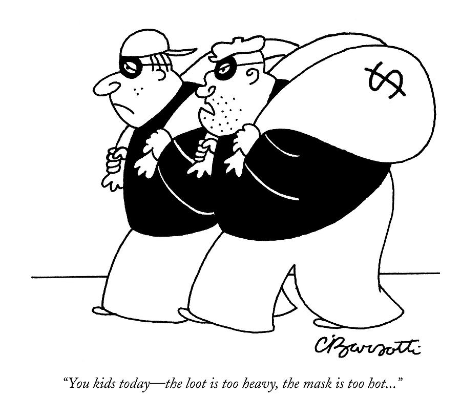 You Kids Today - The Loot Is Too Heavy Drawing by Charles Barsotti