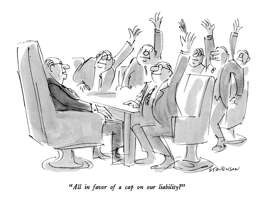 All In Favor Of A Cap On Our Liability? Drawing by James Stevenson