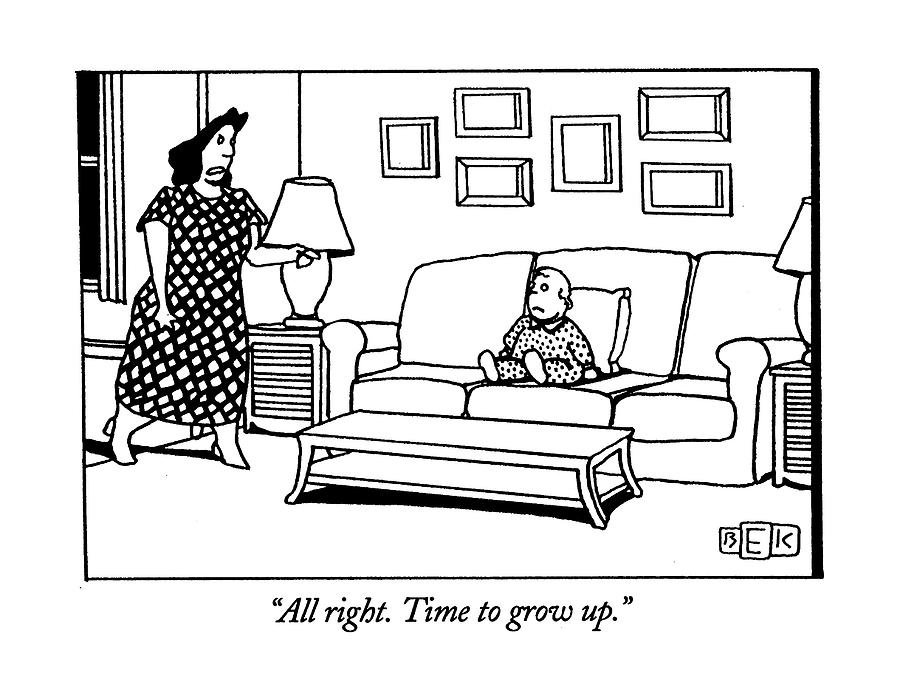 All Right. Time To Grow Up Drawing by Bruce Eric Kaplan