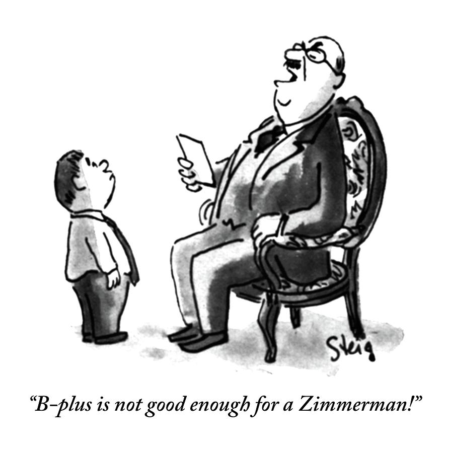 B-plus Is Not Good Enough For A Zimmerman! Drawing by William Steig