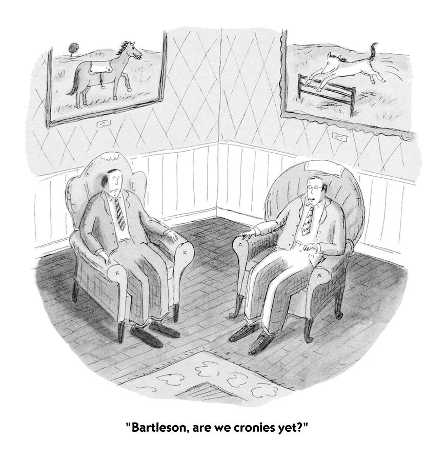 Bartleson, Are We Cronies Yet? Drawing by Roz Chast