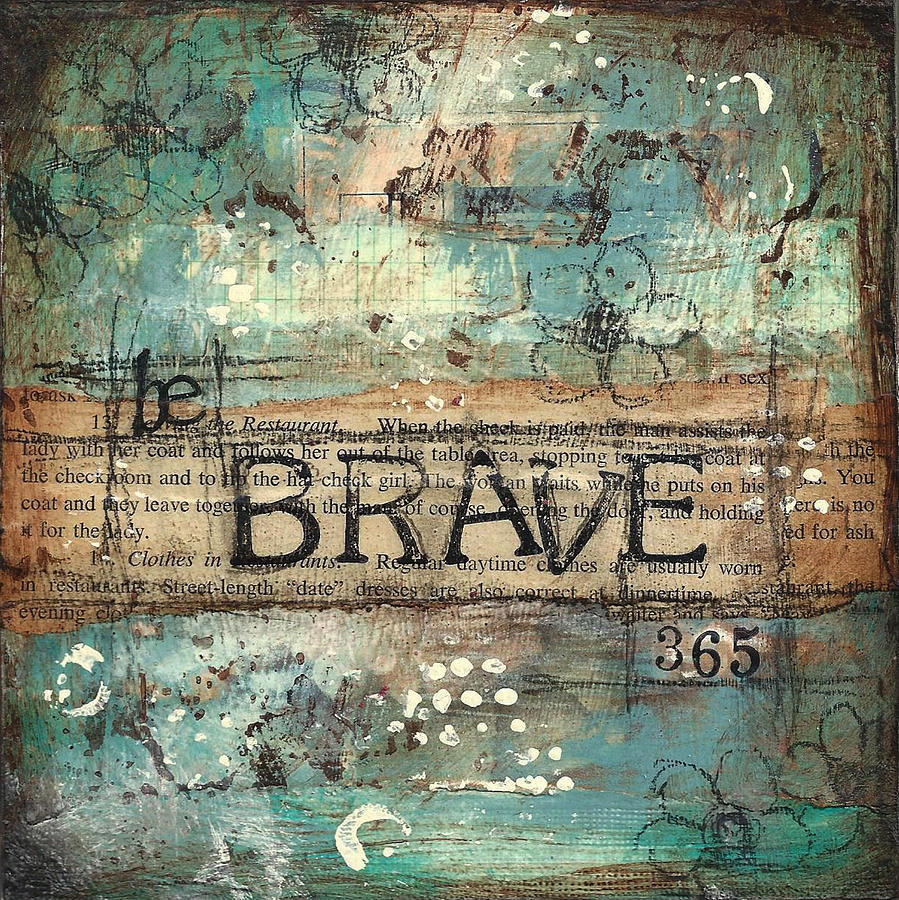 Be Mixed Media - Be Brave 365 by Shawn Petite