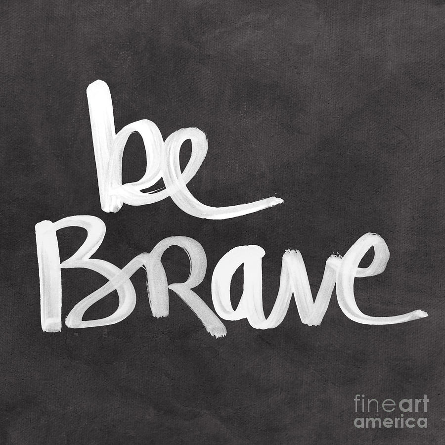 Brave Painting - Be Brave by Linda Woods