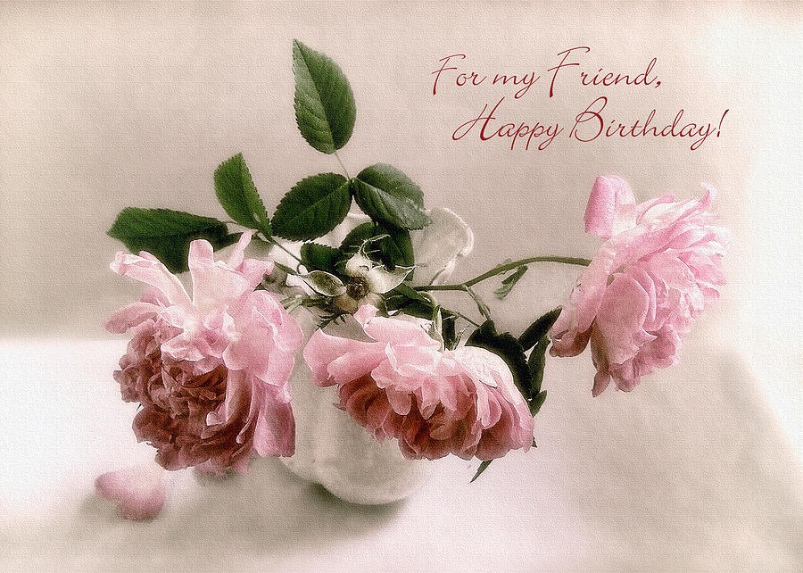 Beautiful Roses Happy Birthday Friend Greeting Card Photograph by – Beautiful Happy Birthday Cards