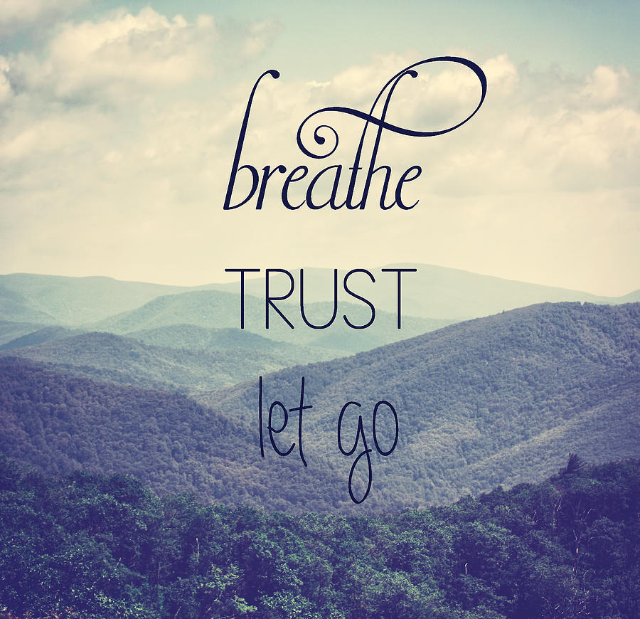 Mountains Photograph - Breathe Trust Let Go by Kim Hojnacki