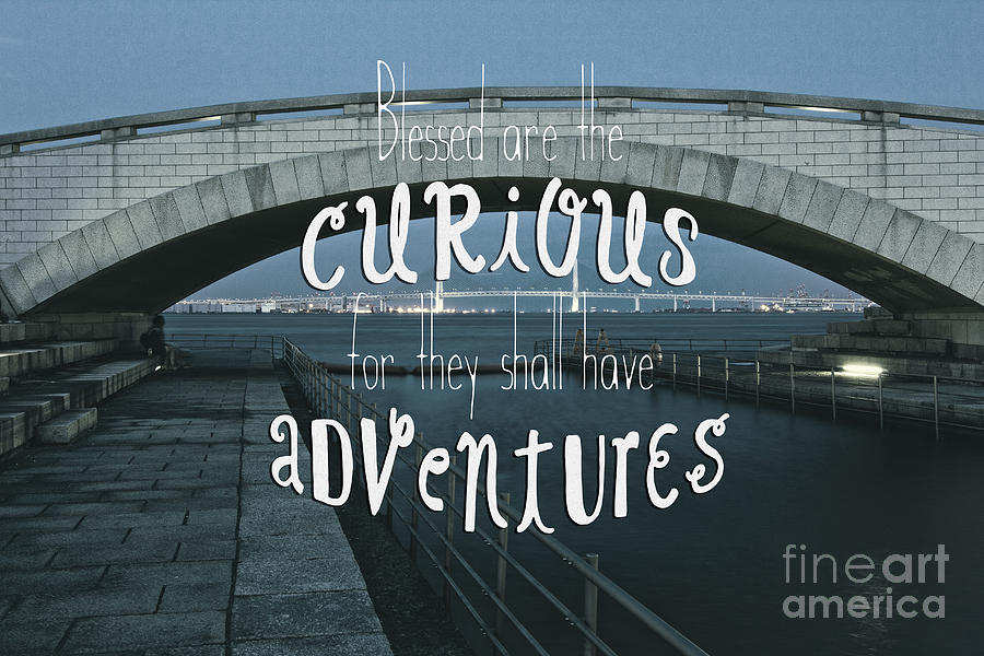 Bridge Photograph - Blessed are the Curious for They Shall Have Adventures by Beverly Claire Kaiya
