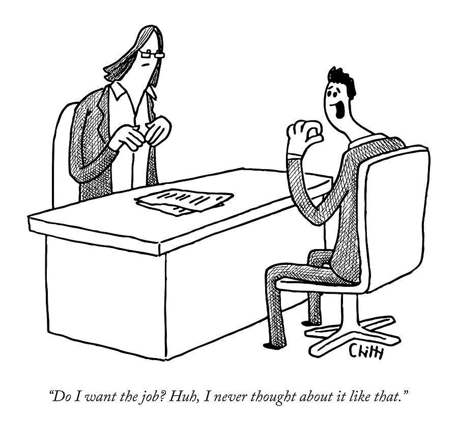 Do I Want The Job? Huh Drawing by Tom Chitty