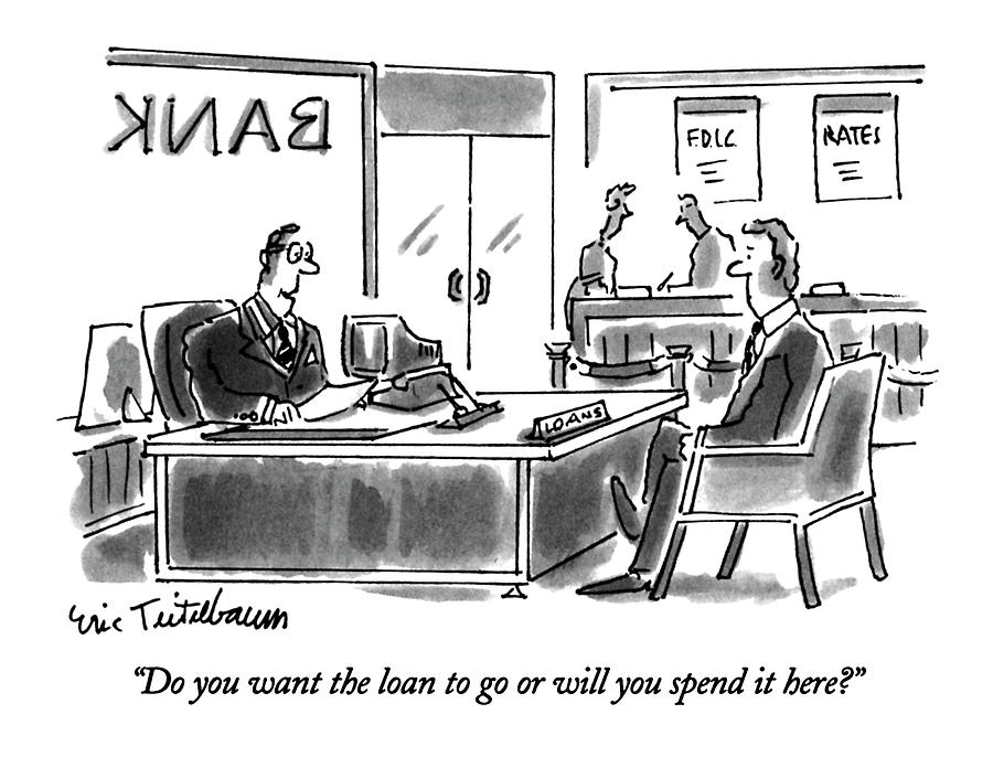 Do You Want The Loan To Go Or Will You Spend Drawing by Eric Teitelbaum