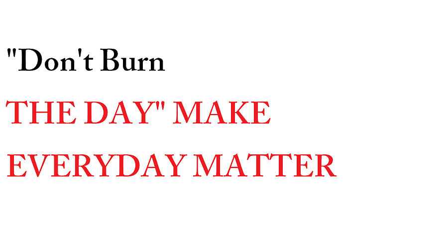 Quotes Photograph - Dont Burn The Day by Aaron Martens