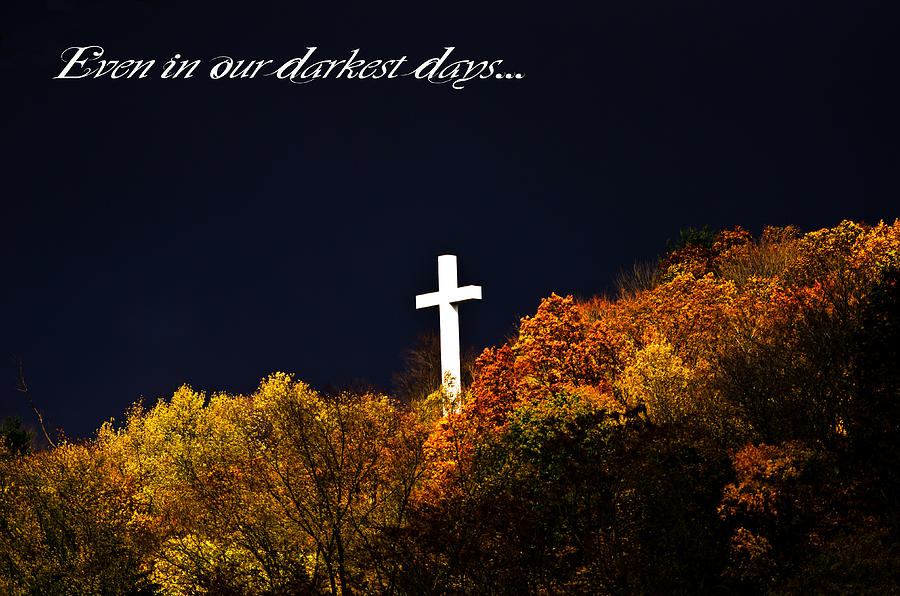 Cross Photograph - Even In Our Darkest Days... by Shirley Tinkham