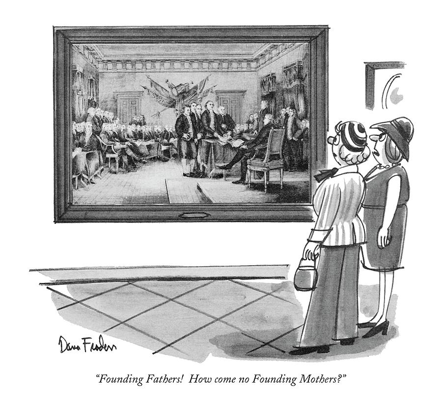 Founding Fathers!  How Come No Founding Mothers? Drawing by Dana Fradon