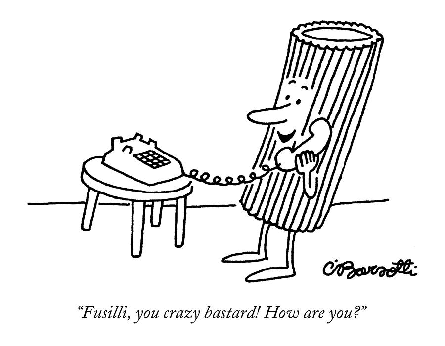 Food Drawing - Fusilli You Crazy Bastard How Are You? by Charles Barsotti